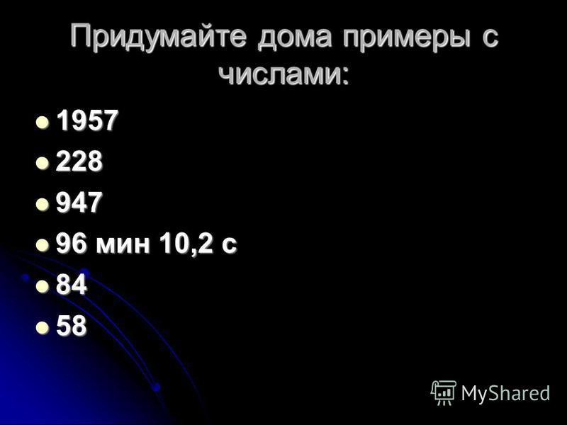 Придумайте дома примеры с числами: 1957 1957 228 228 947 947 96 мин 10,2 с 96 мин 10,2 с 84 84 58 58