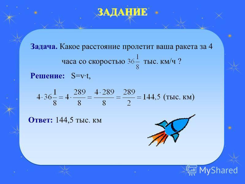 ЗАДАНИЕ Задача. Какое расстояние пролетит ваша ракета за 4 часа со скоростью тыс. км/ч ? Решение: S=vt, Ответ: 144,5 тыс. км Задача. Какое расстояние пролетит ваша ракета за 4 часа со скоростью тыс. км/ч ? Решение: S=vt, Ответ: 144,5 тыс. км (тыс. км