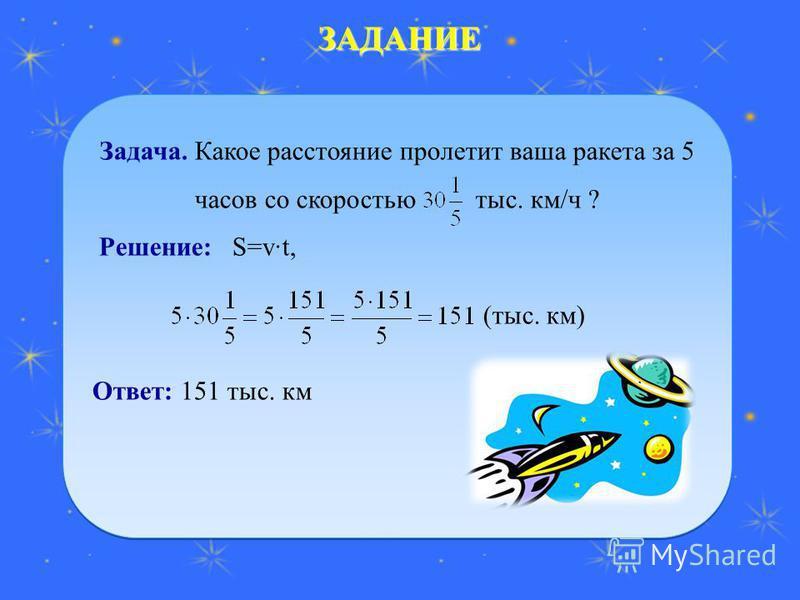 ЗАДАНИЕ Задача. Какое расстояние пролетит ваша ракета за 5 часов со скоростью тыс. км/ч ? Решение: S=vt, Ответ: 151 тыс. км Задача. Какое расстояние пролетит ваша ракета за 5 часов со скоростью тыс. км/ч ? Решение: S=vt, Ответ: 151 тыс. км (тыс. км)