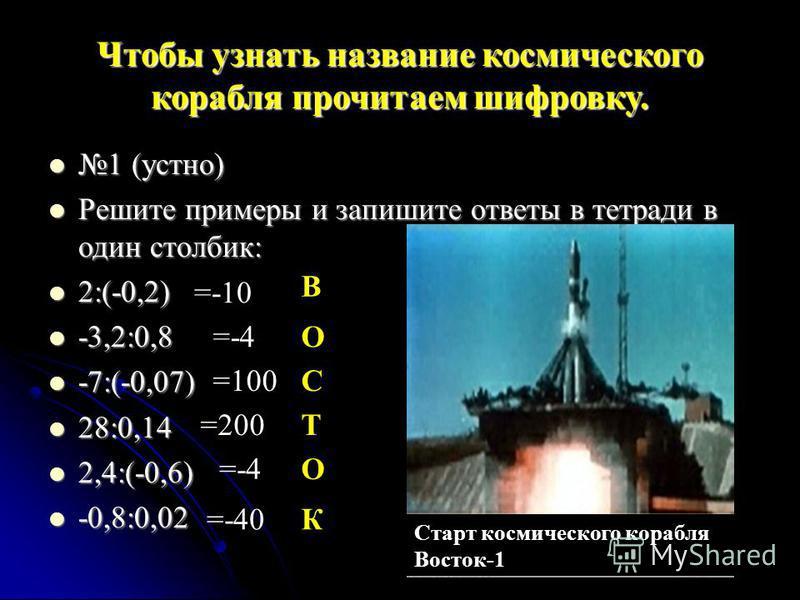 Чтобы узнать название космического корабля прочитаем шифровку. 1 (устно) 1 (устно) Решите примеры и запишите ответы в тетради в один столбик: Решите примеры и запишите ответы в тетради в один столбик: 2:(-0,2) 2:(-0,2) -3,2:0,8 -3,2:0,8 -7:(-0,07) -7