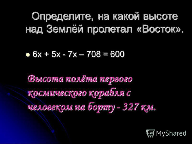 Определите, на какой высоте над Землёй пролетал «Восток». 6 х + 5 х - 7 х – 708 = 600 6 х + 5 х - 7 х – 708 = 600 Высота полёта первого космического корабля с человеком на борту - 327 км.