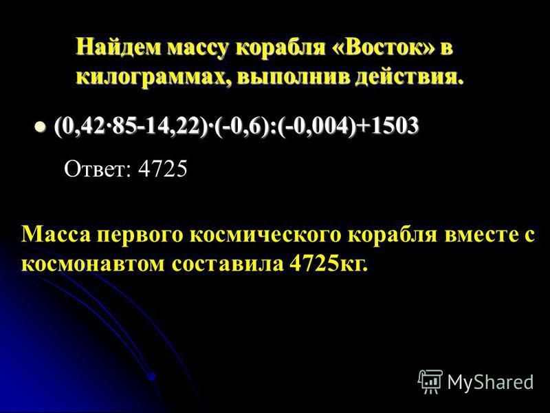 Найдем массу корабля «Восток» в килограммах, выполнив действия. (0,42·85-14,22)·(-0,6):(-0,004)+1503 (0,42·85-14,22)·(-0,6):(-0,004)+1503 Ответ: 4725 Масса первого космического корабля вместе с космонавтом составила 4725 кг.