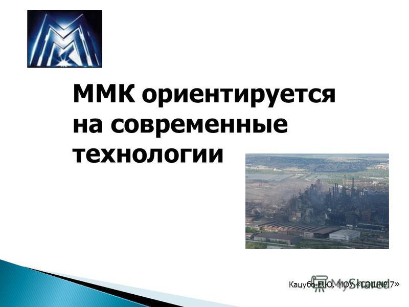 ММК ориентируется на современные технологии Кацубо Е.Ю. МОУ «СОШ 7 »