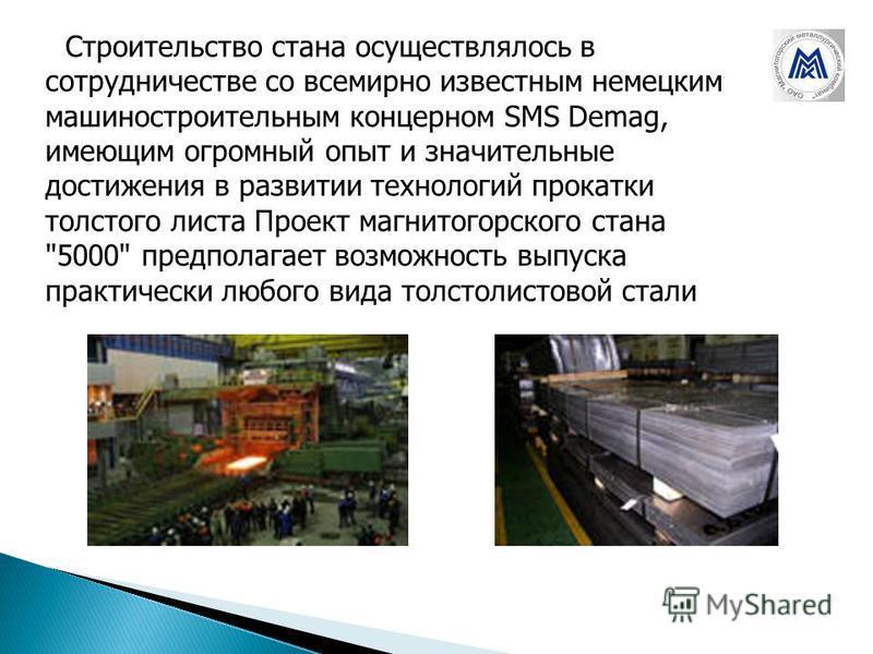 Строительство стана осуществлялось в сотрудничестве со всемирно известным немецким машиностроительным концерном SMS Demag, имеющим огромный опыт и значительные достижения в развитии технологий прокатки толстого листа Проект магнитогорского стана