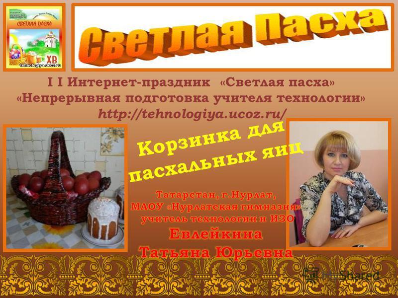 I I Интернет-праздник «Светлая пасха» «Непрерывная подготовка учителя технологии» http://tehnologiya.ucoz.ru/ Корзинка для пасхальных яиц