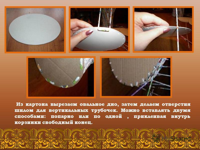 Из картона вырезаем овальное дно, затем делаем отверстия шилом для вертикальных трубочек. Можно вставлять двумя способами: попарно или по одной, приклеивая внутрь корзинки свободный конец.