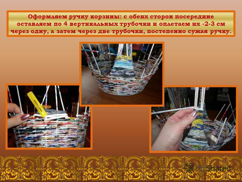 Оформляем ручку корзины: с обеих сторон посередине оставляем по 4 вертикальных трубочки и оплетаем их -2-3 см через одну, а затем через две трубочки, постепенно сужая ручку.