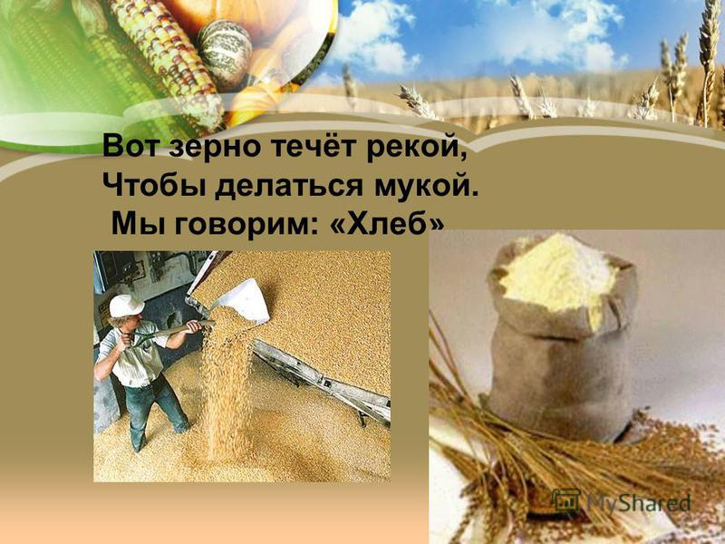Вот зерно течёт рекой, Чтобы делаться мукой. Мы говорим: «Хлеб».