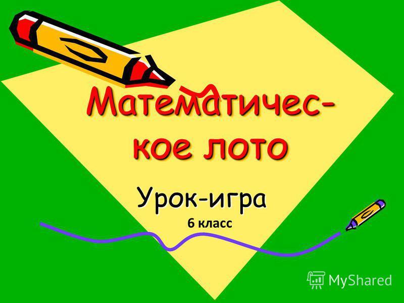 Математичес- кое лото Урок-игра 6 класс