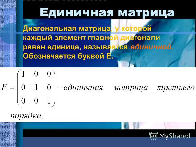Единичная матрица Диагональная матрица, у которой каждый элемент главной диагонали равен единице, называется единичной. Обозначается буквой Е.