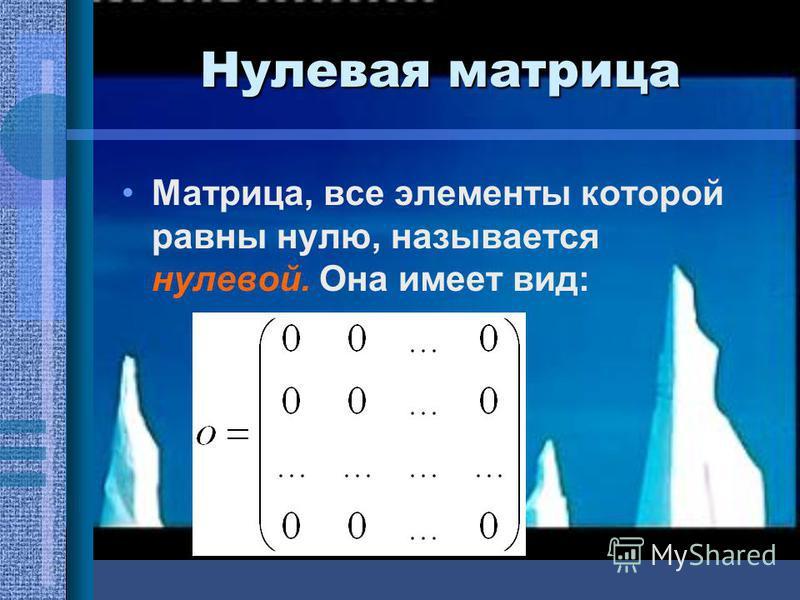 Нулевая матрица Матрица, все элементы которой равны нулю, называется нулевой. Она имеет вид: