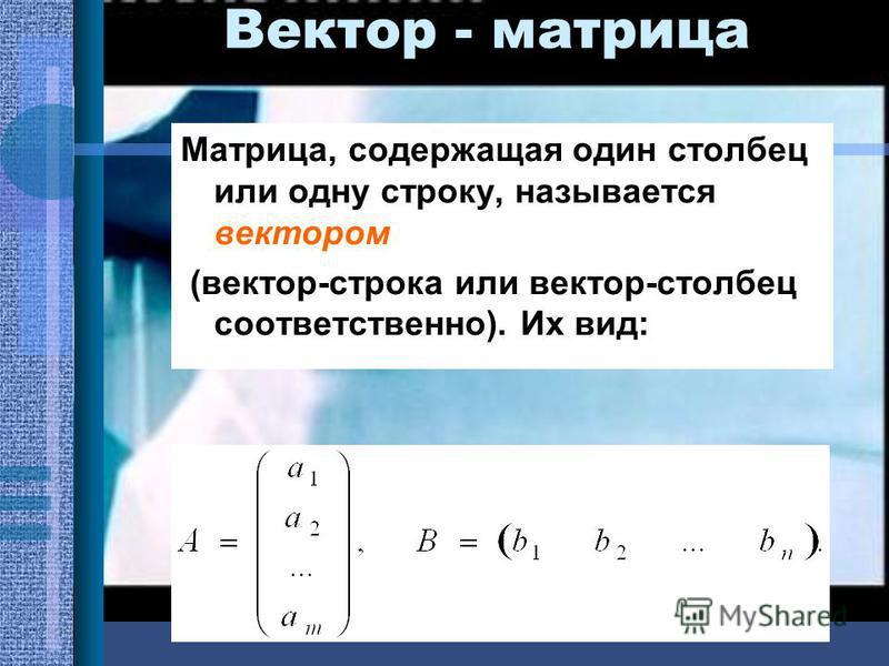 Вектор - матрица Матрица, содержащая один столбец или одну строку, называется вектором (вектор-строка или вектор-столбец соответственно). Их вид: