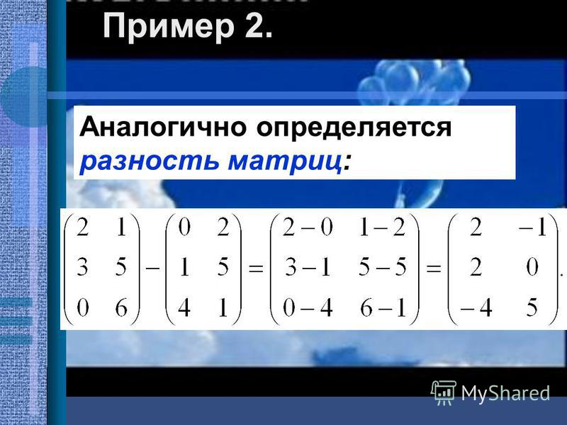 Пример 2. Аналогично определяется разность матриц: