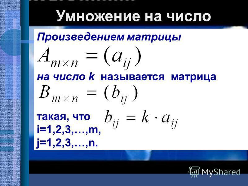 Умножение на число Произведением матрицы на число k называется матрица такая, что i=1,2,3,…,m, j=1,2,3,…,n.