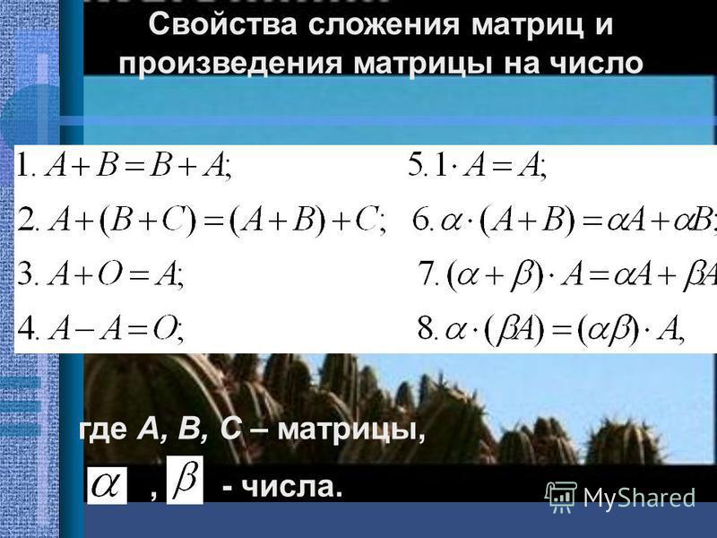 Свойства сложения матриц и произведения матрицы на число где А, В, С – матрицы,,- числа.
