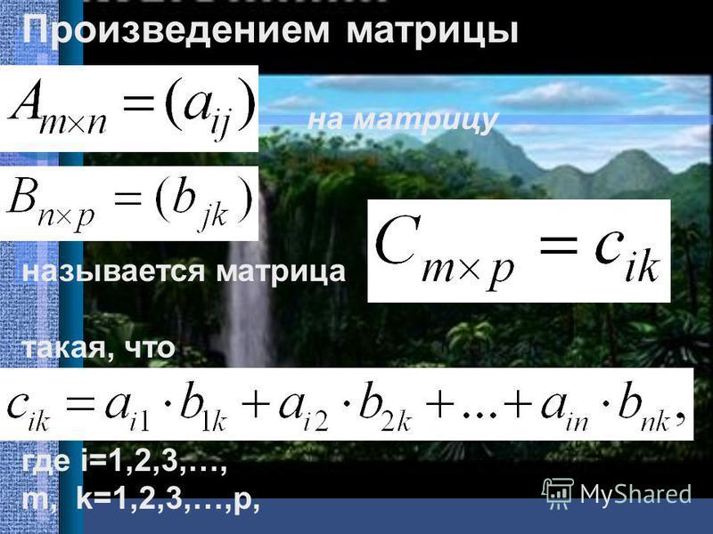 Произведением матрицы на матрицу называется матрица такая, что где i=1,2,3,…, m, k=1,2,3,…,p,