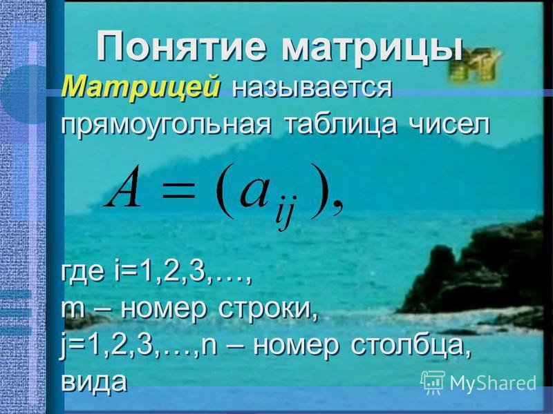 Понятие матрицы Матрицей называется прямоугольная таблица чисел где i=1,2,3,…, m – номер строки, j=1,2,3,…,n – номер столбца, вида Матрицей называется прямоугольная таблица чисел где i=1,2,3,…, m – номер строки, j=1,2,3,…,n – номер столбца, вида