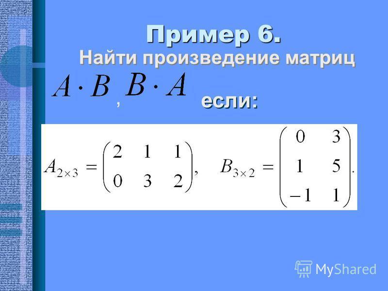 Пример 6. Найти произведение матриц если:,
