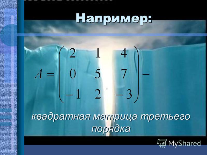 Например: квадратная матрица третьего порядка
