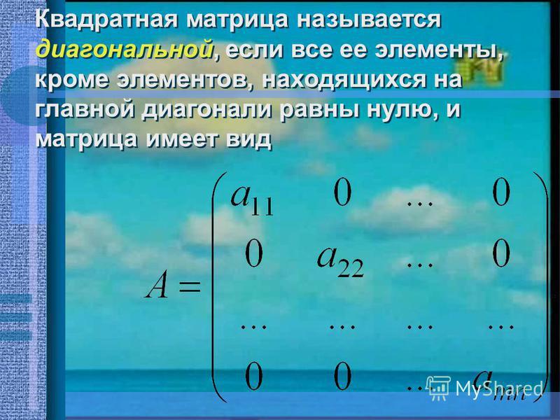 Квадратная матрица называется диагональной, если все ее элементы, кроме элементов, находящихся на главной диагонали равны нулю, и матрица имеет вид