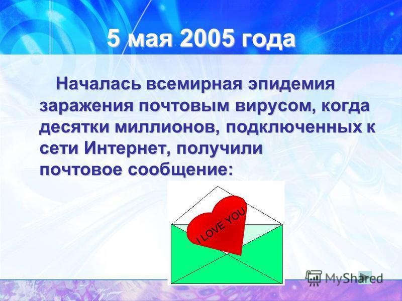 5 мая 2005 года Началась всемирная эпидемия заражения почтовым вирусом, когда десятки миллионов, подключенных к сети Интернет, получили почтовое сообщение: I LOVE YOU