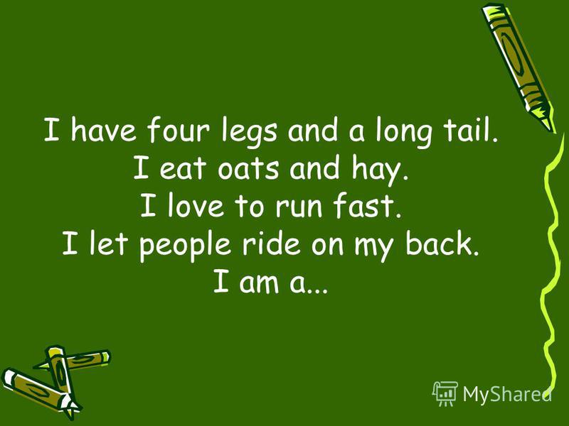 I have four legs and a long tail. I eat oats and hay. I love to run fast. I let people ride on my back. I am a...