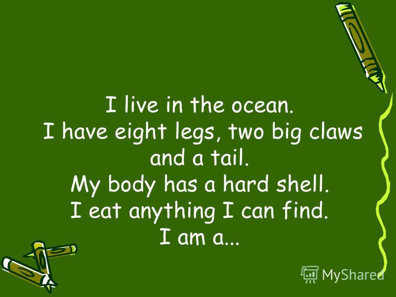 I live in the ocean. I have eight legs, two big claws and a tail. My body has a hard shell. I eat anything I can find. I am a...
