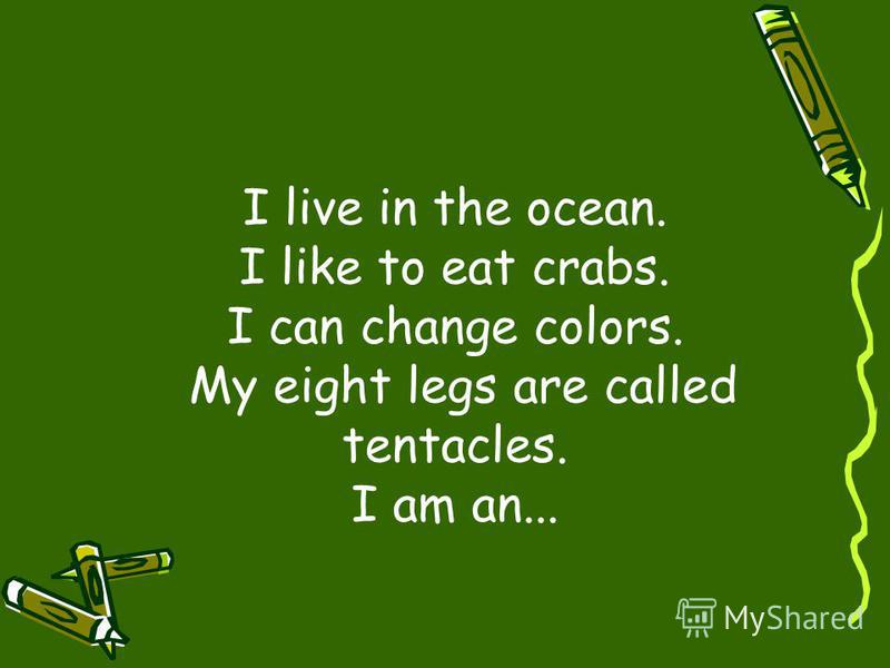 I live in the ocean. I like to eat crabs. I can change colors. My eight legs are called tentacles. I am an...