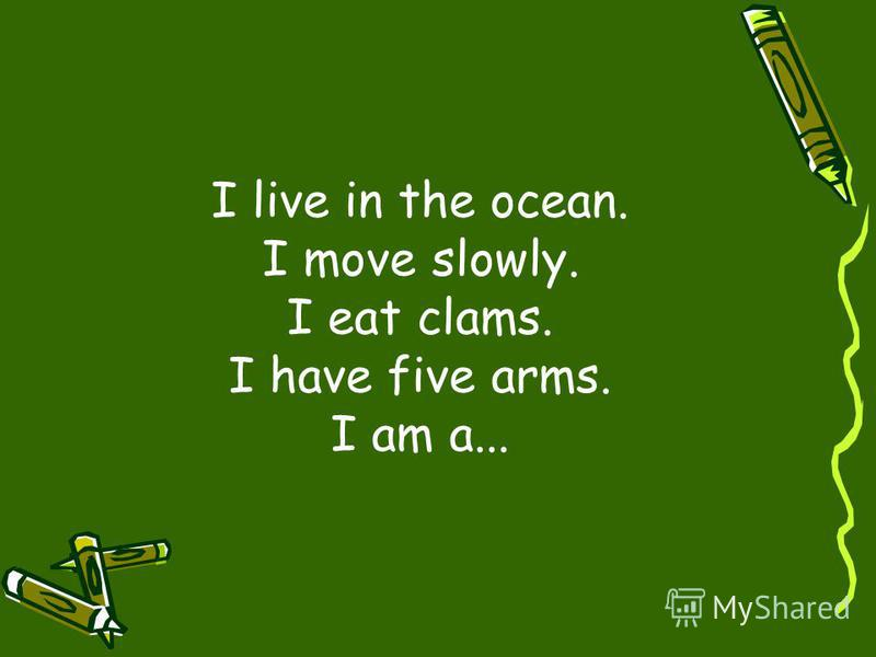 I live in the ocean. I move slowly. I eat clams. I have five arms. I am a...