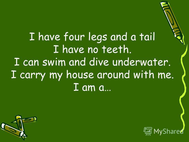 I have four legs and a tail I have no teeth. I can swim and dive underwater. I carry my house around with me. I am a…