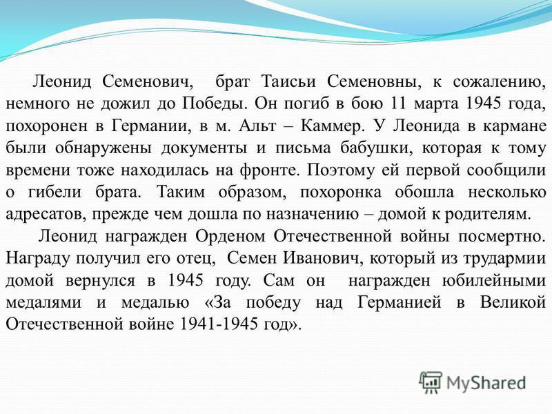 Леонид Семенович, брат Таисьи Семеновны, к сожалению, немного не дожил до Победы. Он погиб в бою 11 марта 1945 года, похоронен в Германии, в м. Альт – Каммер. У Леонида в кармане были обнаружены документы и письма бабушки, которая к тому времени тоже