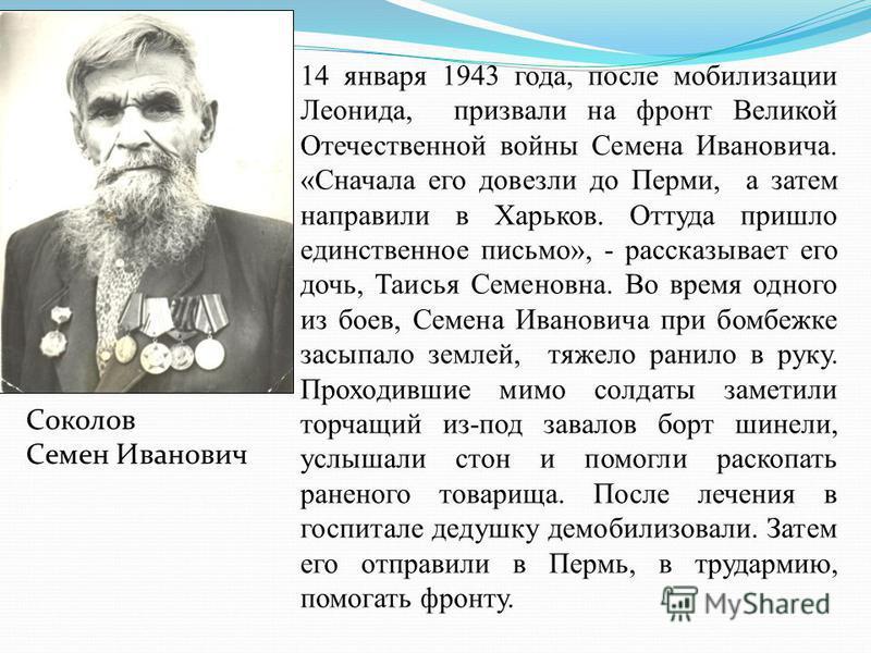 14 января 1943 года, после мобилизации Леонида, призвали на фронт Великой Отечественной войны Семена Ивановича. «Сначала его довезли до Перми, а затем направили в Харьков. Оттуда пришло единственное письмо», - рассказывает его дочь, Таисья Семеновна.