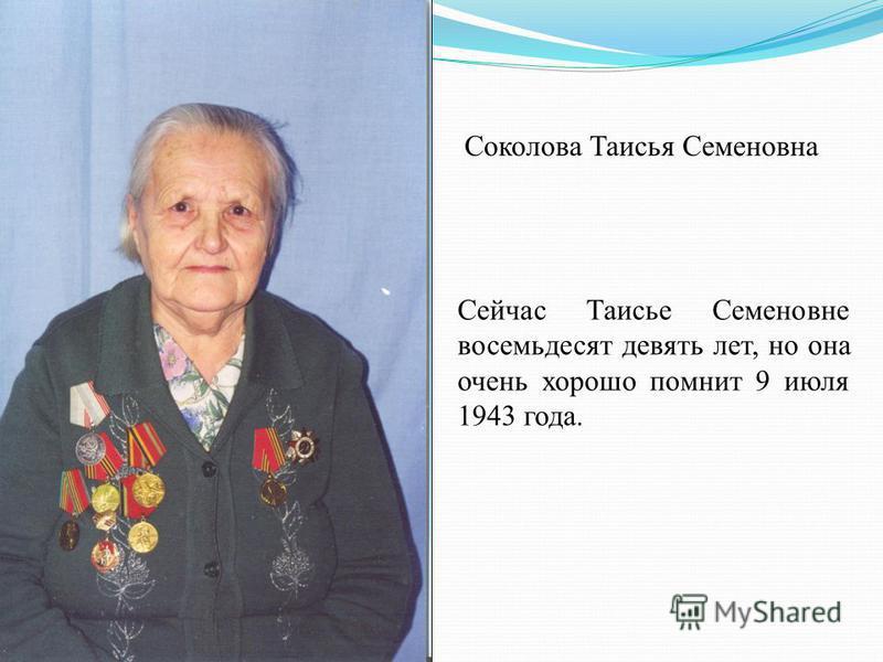 Соколова Таисья Семеновна Сейчас Таисье Семеновне восемьдесят девять лет, но она очень хорошо помнит 9 июля 1943 года.