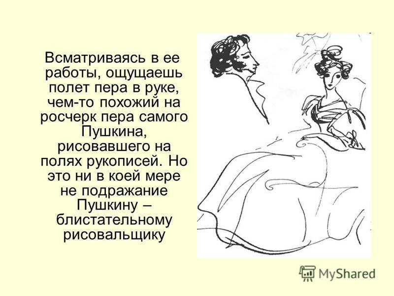 Всматриваясь в ее работы, ощущаешь полет пера в руке, чем-то похожий на росчерк пера самого Пушкина, рисовавшего на полях рукописей. Но это ни в коей мере не подражание Пушкину – блистательному рисовальщику