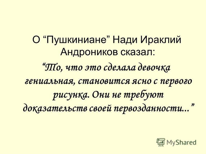 О Пушкиниане Нади Ираклий Андроников сказал: То, что это сделала девочка гениальная, становится ясно с первого рисунка. Они не требуют доказательств своей первозданности...