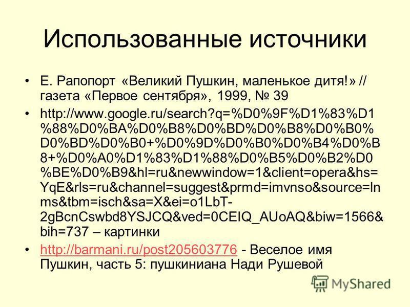 Использованные источники Е. Рапопорт «Великий Пушкин, маленькое дитя!» // газета «Первое сентября», 1999, 39 http://www.google.ru/search?q=%D0%9F%D1%83%D1 %88%D0%BA%D0%B8%D0%BD%D0%B8%D0%B0% D0%BD%D0%B0+%D0%9D%D0%B0%D0%B4%D0%B 8+%D0%A0%D1%83%D1%88%D0%