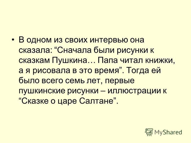 В одном из своих интервью она сказала: Сначала были рисунки к сказкам Пушкина… Папа читал книжки, а я рисовала в это время. Тогда ей было всего семь лет, первые пушкинские рисунки – иллюстрации к Сказке о царе Салтане.