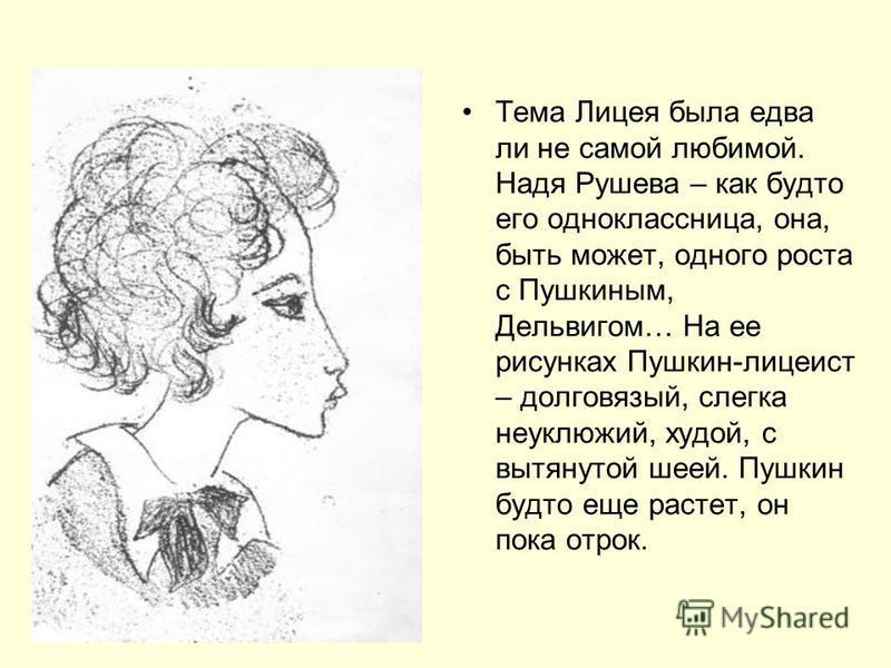 Тема Лицея была едва ли не самой любимой. Надя Рушева – как будто его одноклассница, она, быть может, одного роста с Пушкиным, Дельвигом… На ее рисунках Пушкин-лицеист – долговязый, слегка неуклюжий, худой, с вытянутой шеей. Пушкин будто еще растет,