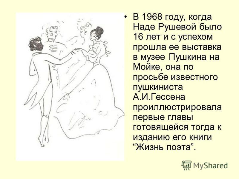 В 1968 году, когда Наде Рушевой было 16 лет и с успехом прошла ее выставка в музее Пушкина на Мойке, она по просьбе известного пушкиниста А.И.Гессена проиллюстрировала первые главы готовящейся тогда к изданию его книги Жизнь поэта.