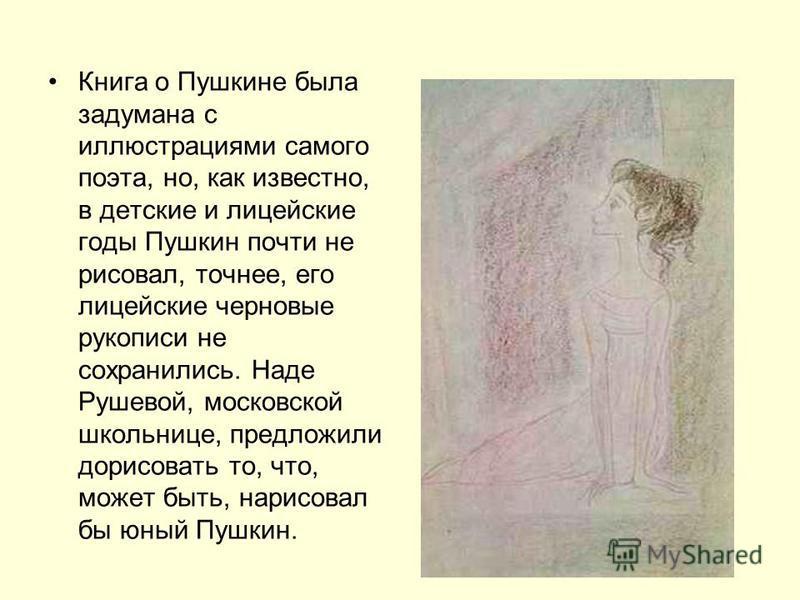 Книга о Пушкине была задумана с иллюстрациями самого поэта, но, как известно, в детские и лицейские годы Пушкин почти не рисовал, точнее, его лицейские черновые рукописи не сохранились. Наде Рушевой, московской школьнице, предложили дорисовать то, чт