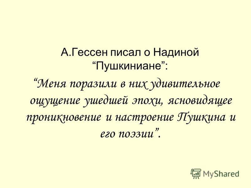 А.Гессен писал о Надиной Пушкиниане: Меня поразили в них удивительное ощущение ушедшей эпохи, ясновидящее проникновение и настроение Пушкина и его поэзии.