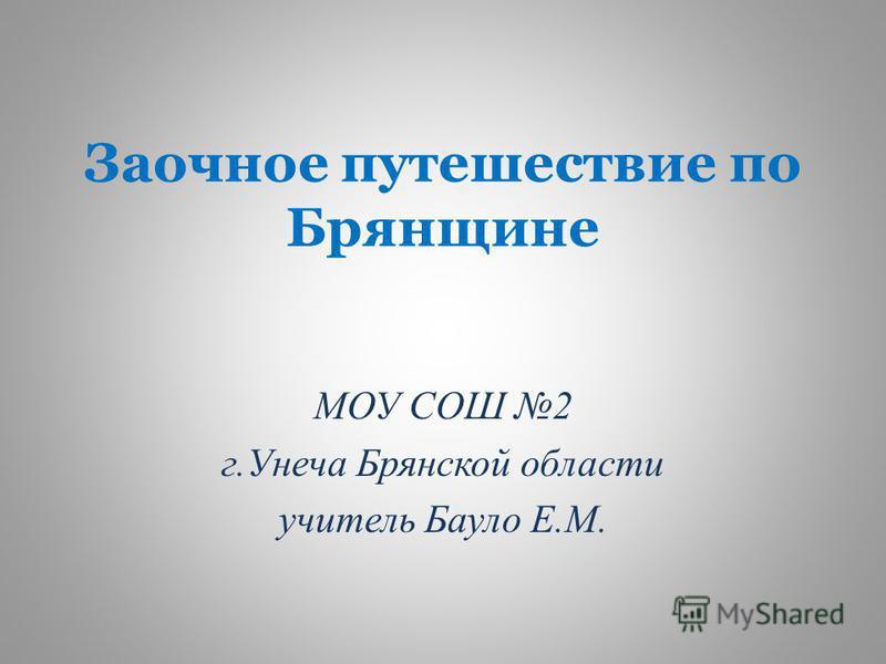 Заочное путешествие по Брянщине МОУ СОШ 2 г.Унеча Брянской области учитель Бауло Е.М.