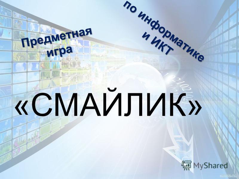 по информатике и ИКТ и ИКТ Предметнаяигра «СМАЙЛИК»