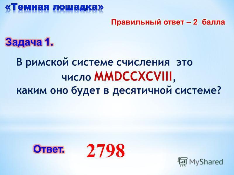 2798 В римской системе счисления это число ММDCCХСVIII, каким оно будет в десятичной системе?