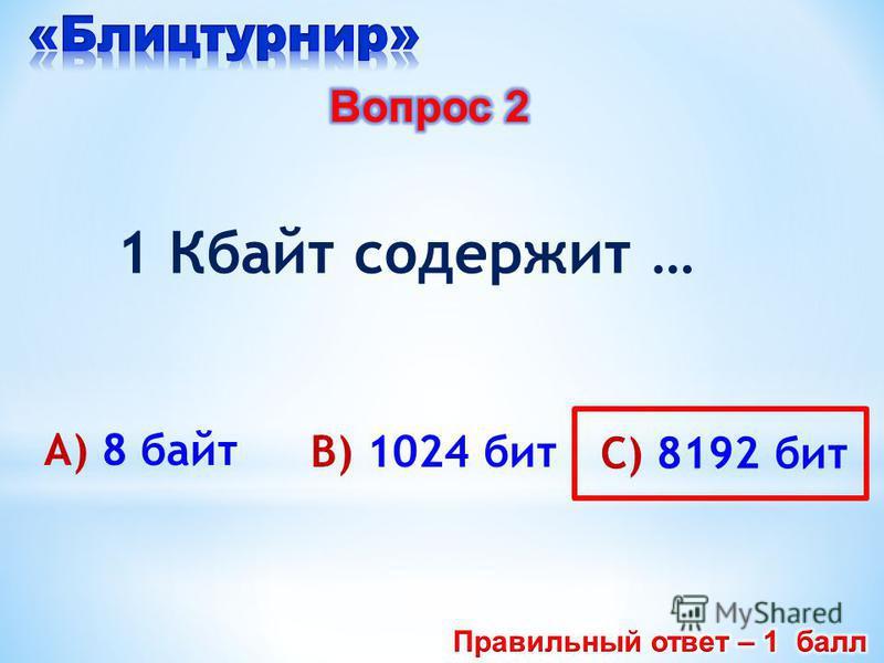 А) 8 байт B) 1024 бит C) 8192 бит 1 Кбайт содержит …