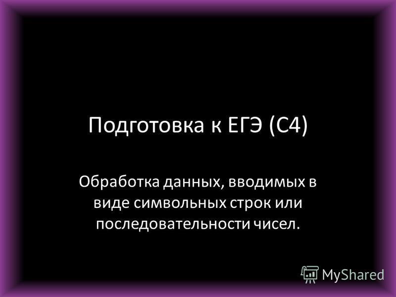 Подготовка к ЕГЭ (С4) Обработка данных, вводимых в виде символьных строк или последовательности чисел.