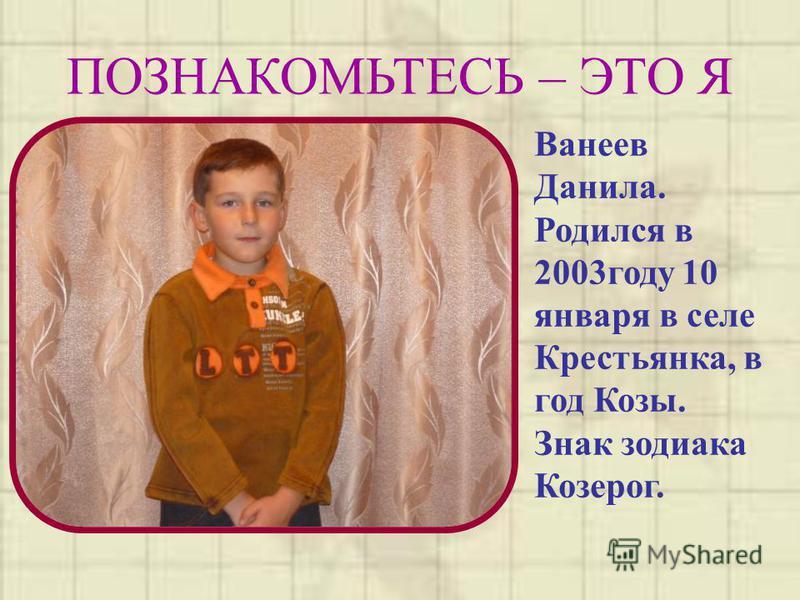 ПОЗНАКОМЬТЕСЬ – ЭТО Я Ванеев Данила. Родился в 2003 году 10 января в селе Крестьянка, в год Козы. Знак зодиака Козерог.