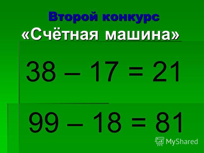 Второй конкурс «Счётная машина» 38 – 17 = 21 99 – 18 = 81