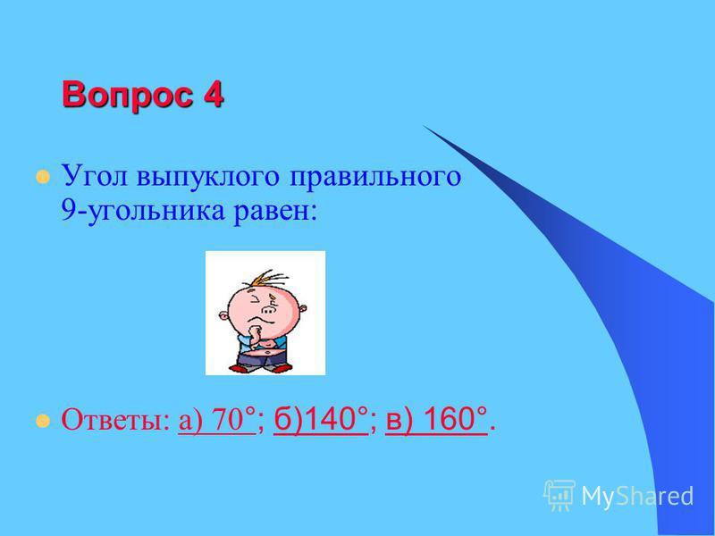 Вопрос 4 Угол выпуклого правильного 9-угольника равен: Ответы: а) 70 °; б)140°; в) 160°.а) 70 °б)140°в) 160°