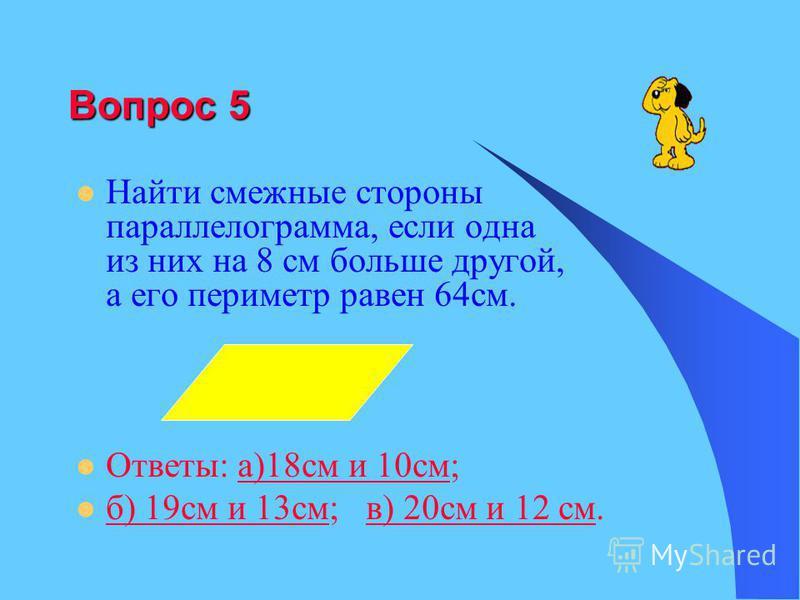 Вопрос 5 Найти смежные стороны параллелограмма, если одна из них на 8 см больше другой, а его периметр равен 64 см. Ответы: а)18 см и 10 см;а)18 см и 10 см б) 19 см и 13 см; в) 20 см и 12 см. б) 19 см и 13 см в) 20 см и 12 см